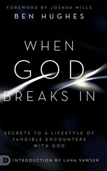 When God Breaks In  Secrets to a Lifestyle of Tangible Encounters with God  Hardcover Ben Hughes