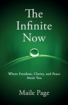 The Infinite Now  Where Freedom  Clarity  and Peace Await You  Paperback Maile Page