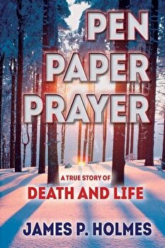 Pen  Paper  Prayer  A True Story of Death and Life  Paperback James P  Holmes