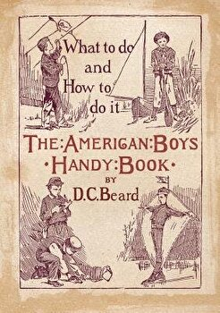 The American Boy s Handy Book  What to Do and how to Do it  Paperback Daniel Carter Beard