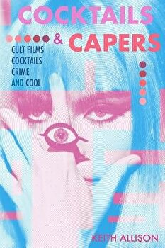 Cocktails and Capers: Cult Cinema, Cocktails, Crime, & Cool, Paperback/Keith Allison image0