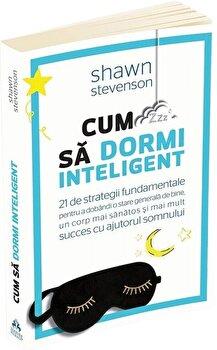 Cum sa dormi inteligent. 21 de strategii fundamentale pentru a dobandi un corp mai sanatos, o stare generala de bine si mai mult succes cu ajutorul somnului/Shawn Stevenson imagine elefant.ro 2021-2022