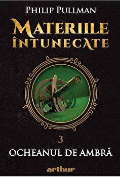 Materiile intunecate III: Ocheanul de ambra/Philip Pullman