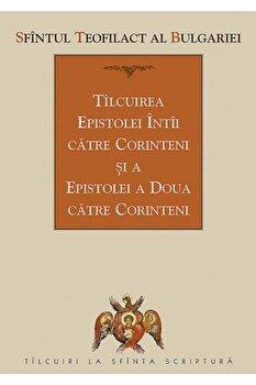 Tilcuirea Epistolei intii catre Corinteni si a Epistolei a doua catre Corinteni/Teofilact Al Bulgariei imagine elefant.ro 2021-2022
