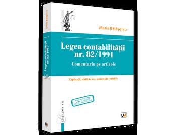 Legea contabilitatii nr. 82/1991. Comentariu pe articole. Explicatii, studii de caz, monografii contabile/Maria Balasescu