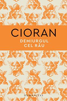 Demiurgul cel rau/Emil Cioran imagine elefant.ro