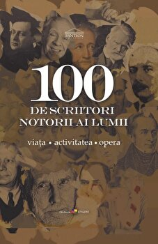 100 de scriitori notorii ai lumii. Viata. Activitatea. Opera/Ala Bujor imagine elefant.ro