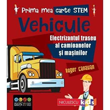 Prima mea carte STEM: VEHICULE. Electrizantul traseu al camioanelor si masinilor/Roger Canavan