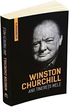 Winston Churchill - Anii tineretii mele - Autobiografia/Winston Churchill imagine elefant.ro