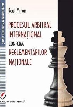 Procesul Arbitral International Conform Reglementarilor Nationale/Raul Miron imagine elefant.ro