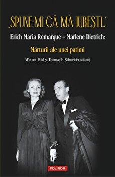 Spune-mi ca ma iubesti... - Erich Maria Remarque - Marlene Dietrich: Marturii ale unei patimi/Werner Fuld, Thomas F. Schneider imagine elefant 2021