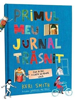Primul meu jurnal trasnit. Cum sa faci o carte sa prinda viata/Keri Smith