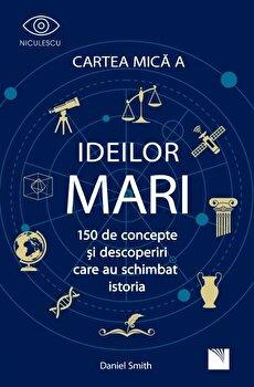 Cartea mica a IDEILOR mari. 150 de concepte si descoperiri care au schimbat istoria/Daniel Smith