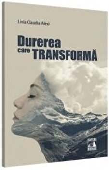 Durerea care transforma/Livia Claudia Alexi imagine elefant.ro