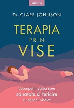 Terapia prin vise. Descoperiti calea spre sanatate si fericire cu ajutorul viselor/Dr Clare Johnson imagine