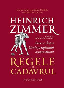 Regele si cadavrul. Poveste despre biruinta sufletului asupra raului/Heinrich Zimmer imagine elefant.ro