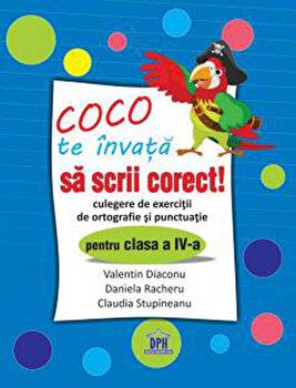 Coco te invata sa scrii corect - Culegere de exercitii de ortografie si punctuatie pentru clasa a IV-a/Diaconu Valentin, Racheru Daniela, Stupineanu Claudia