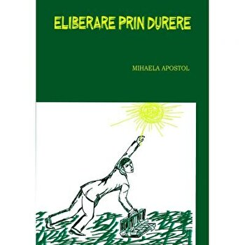 Eliberare prin durere/Mihaela Apostol imagine elefant.ro 2021-2022