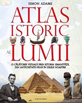 Atlas istoric al lumii. O calatorie vizuala prin istoria umanitatii, din antichitate pana in zilele noastre/Simon Adams