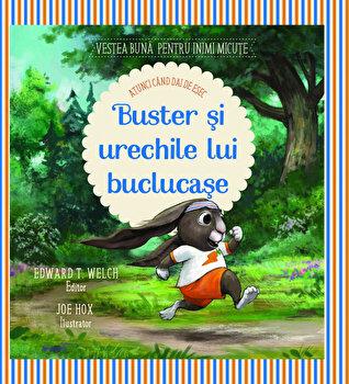 Buster si urechile lui buclucase. Seria Vestea buna pentru inimi micute/Edward T. Welch
