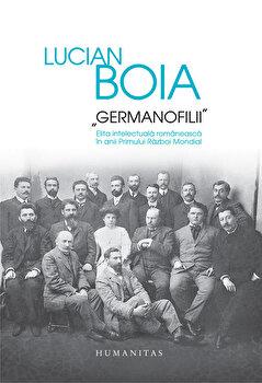 Germanofilii. Elita intelectuala romaneasca in anii Primului Razboi Mondial/Lucian Boia