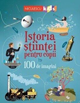Istoria stiintei pentru copii in 100 de imagini/Abigail Wheatley