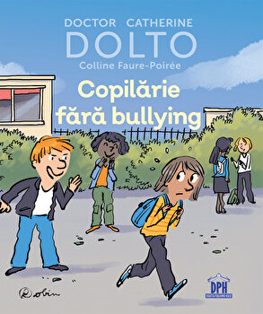 Copilarie fara bullying - DOLTO/Doctor Catherine Dolto, Colline Faure-Poiree