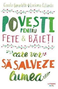 Povesti pentru fete si baieti care vor sa salveze lumea/Carola Benedetto, Luciana Ciliento