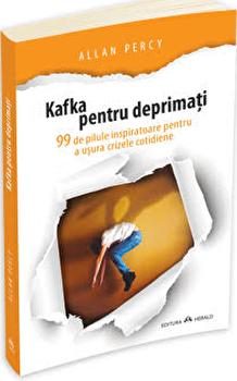 Kafka pentru deprimati - 99 de pilule inspiratoare pentru a usura crizele cotidiene/Allan Percy imagine elefant.ro 2021-2022