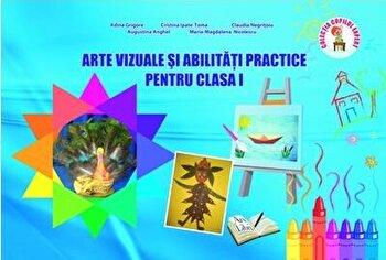 Arte vizuale si abilitati practice pentru clasa I/Adina Grigore, Cristina Ipate-Toma, Claudia Negritoiu, Augustina Anghel, Maria-Magdalena Nicolescu