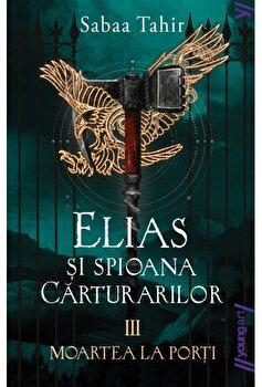 Elias si spioana carturarilor 3. Moartea la porti/Sabaa Tahir imagine elefant.ro