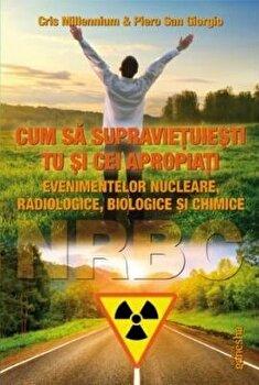 Cum sa supravietuiesti tu si cei apropiati evenimentelor nucleare, radiologice, biologice si chimice/Cris Millenium & Piero San Giorgio