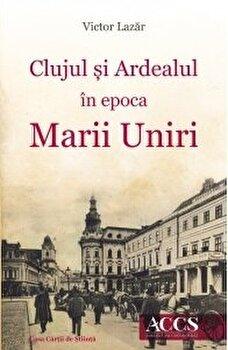 Clujul si Ardealul in epoca Marii Uniri/Victor Lazar
