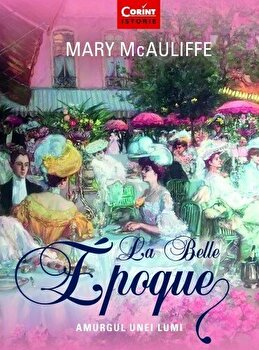 La Belle Epoque. Amurgul unei lumi/Mary McAuliffe imagine elefant.ro 2021-2022