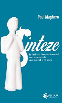 Sinteze de limba si literatura romana pentru reusita la bacalaureat si in viata/Paul Magheru