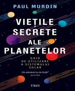 Vietile secrete ale planetelor. Ghid de utilizare a sistemului solar/Paul Murdin imagine