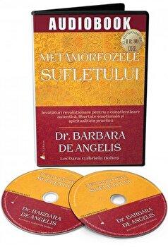 Metamorfozele sufletului. Invataturi revolutionare pentru o constientizare autentica, libertate emotionala si spiritualitate practica - CD/Barbara De Angelis, Ph.D poza cate