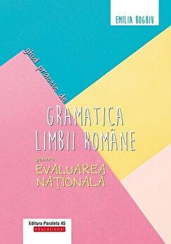 Ghid practic de gramatica limbii romane pentru evaluarea nationala/Emilia Boghiu
