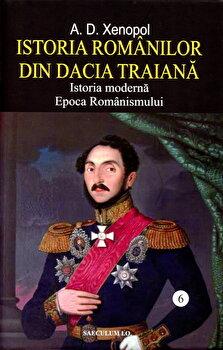 Istoria romanilor din Dacia Traiana. Istoria moderna. Epoca romanismului. Vol.6/A.D. Xenopol
