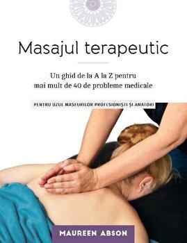 Masajul terapeutic. Un ghid de la A la Z pentru mai mult de 40 de probleme medicale/Maureen Abson imagine