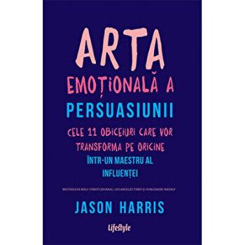 Arta emotionala a persuasiunii. Cele 11 obiceiuri care vor transforma pe oricine intr-un maestru al influentei/Jason Harris imagine elefant.ro 2021-2022