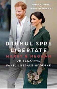 Drumul spre libertate. Harry and Meghan: Odiseea unei familii regale moderne/Omid Scobie, Carolyn Durand imagine