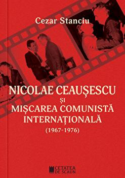 Nicolae Ceausescu si miscarea comunista internationala ed 2/Cezar Stanciu