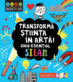 Transforma stiinta in arta. Ghid esential STEAM/***