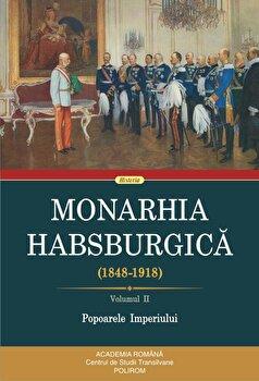 Monarhia Habsburgica. (1848-1918). Volumul II. Popoarele Imperiului/***