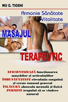 Masajul terapeutic. Armonie. Sanatate. Vitalitate/Wu O. Tioshi imagine elefant.ro