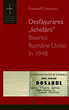 """Desfasurarea """"lichidarii"""" Bisericii Romane Unite in 1948/Emanuel Cosmovici imagine elefant.ro 2021-2022"""