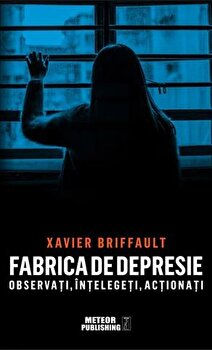 Fabrica de depresie: observati, intelegeti, actionati/Xavier Briffault imagine