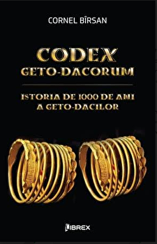 Codex geto-dacorum - Istoria de 1000 de ani a geto-dacilor/Cornel Birsan poza cate