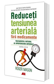 Reduceti tensiunea arteriala fara medicamente. Tratamentul natural al hipertensiunii arteriale/Roger Mason imagine elefant.ro